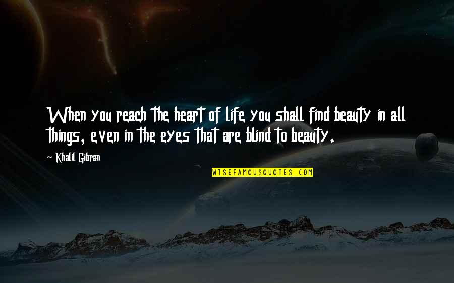 Beauty Of Eyes Quotes By Khalil Gibran: When you reach the heart of life you