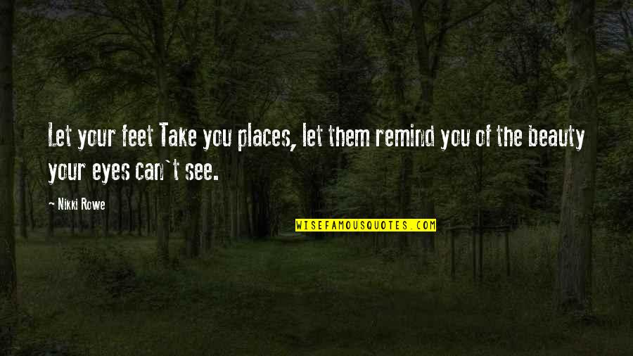 Beauty Of Eyes Quotes By Nikki Rowe: Let your feet Take you places, let them