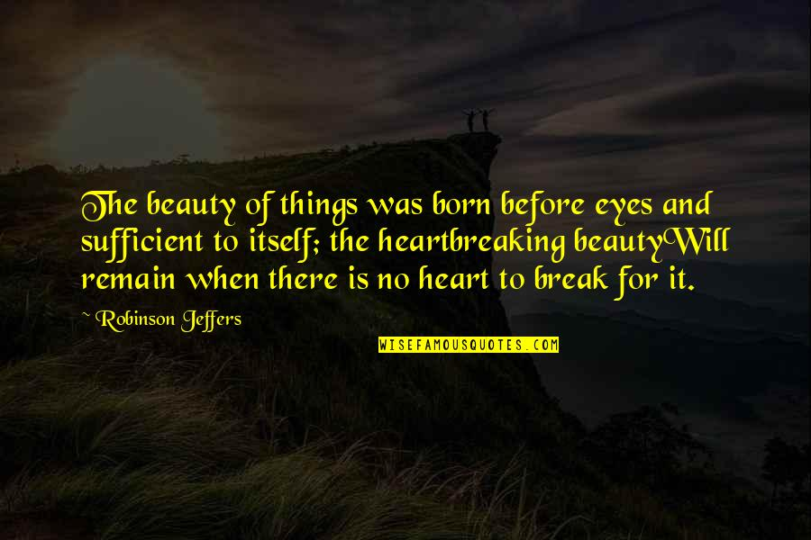 Beauty Of Eyes Quotes By Robinson Jeffers: The beauty of things was born before eyes