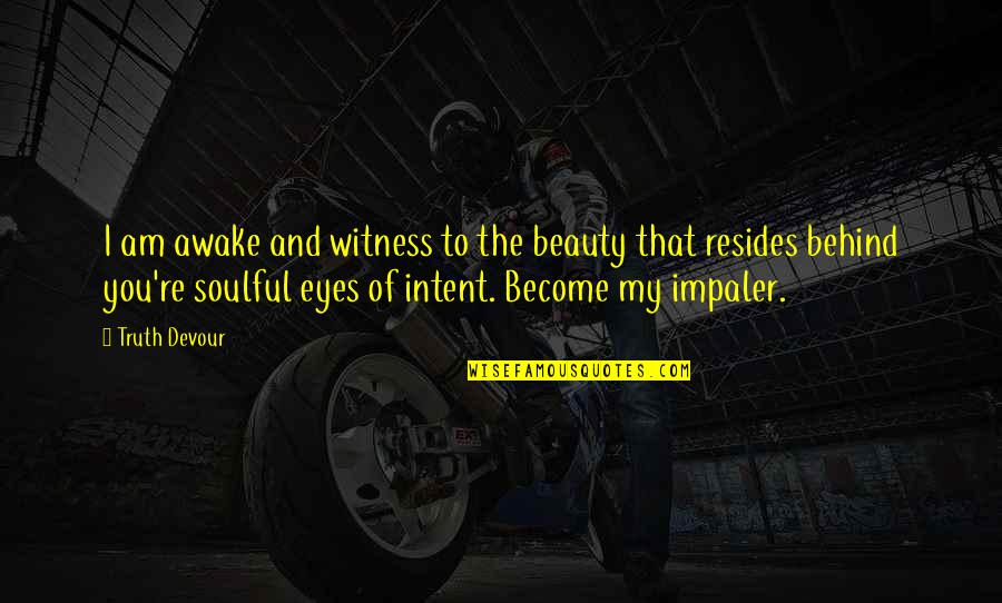 Beauty Of Eyes Quotes By Truth Devour: I am awake and witness to the beauty