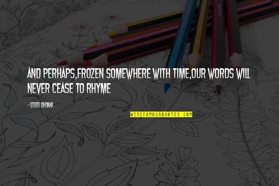 Beauty Rhyme Quotes By Stuti Dhyani: And perhaps,frozen somewhere with time,Our words will never