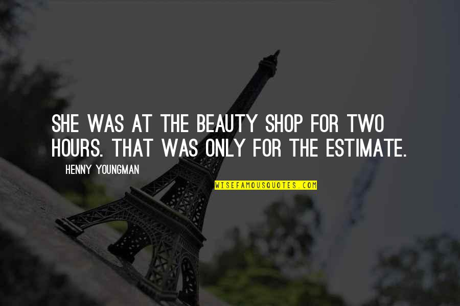 Beauty Shop Funny Quotes By Henny Youngman: She was at the beauty shop for two