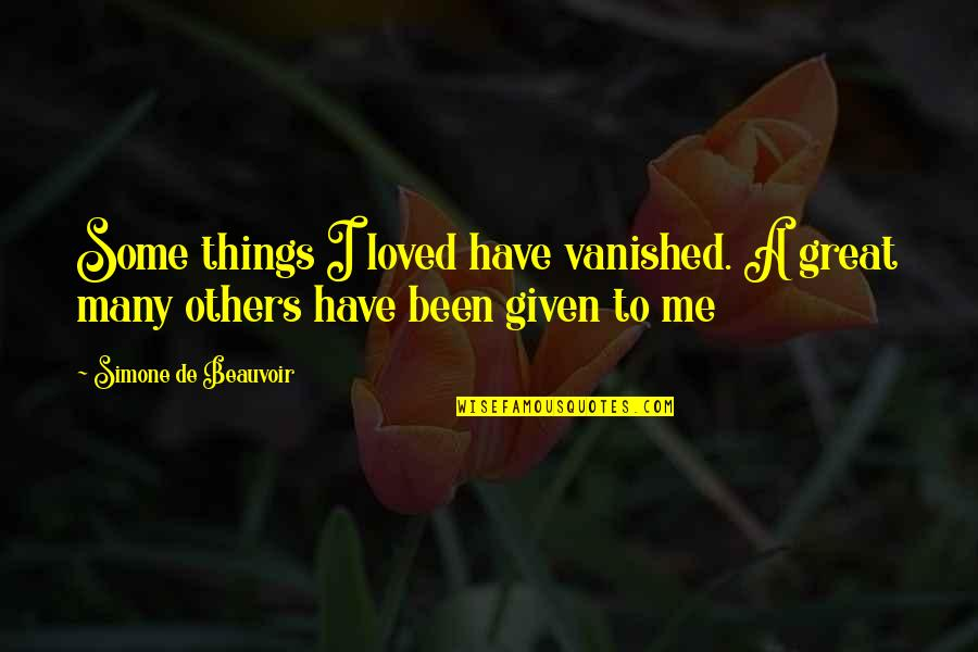 Beauvoir's Quotes By Simone De Beauvoir: Some things I loved have vanished. A great