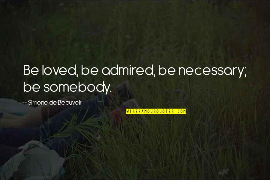 Beauvoir's Quotes By Simone De Beauvoir: Be loved, be admired, be necessary; be somebody.