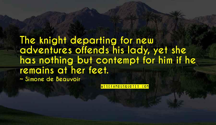 Beauvoir's Quotes By Simone De Beauvoir: The knight departing for new adventures offends his