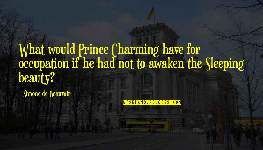 Beauvoir's Quotes By Simone De Beauvoir: What would Prince Charming have for occupation if