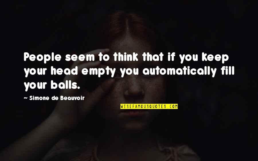 Beauvoir's Quotes By Simone De Beauvoir: People seem to think that if you keep