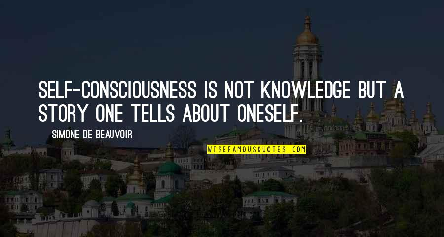 Beauvoir's Quotes By Simone De Beauvoir: Self-consciousness is not knowledge but a story one