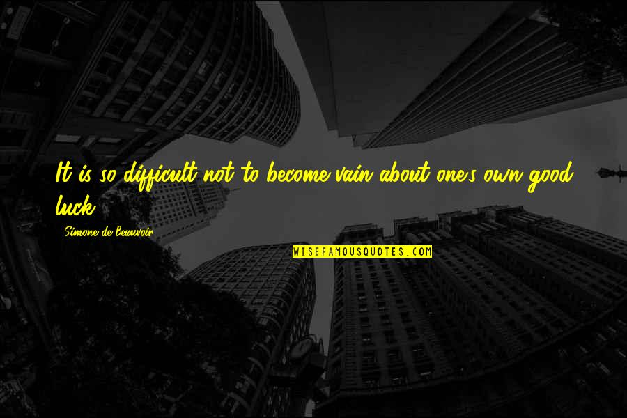 Beauvoir's Quotes By Simone De Beauvoir: It is so difficult not to become vain