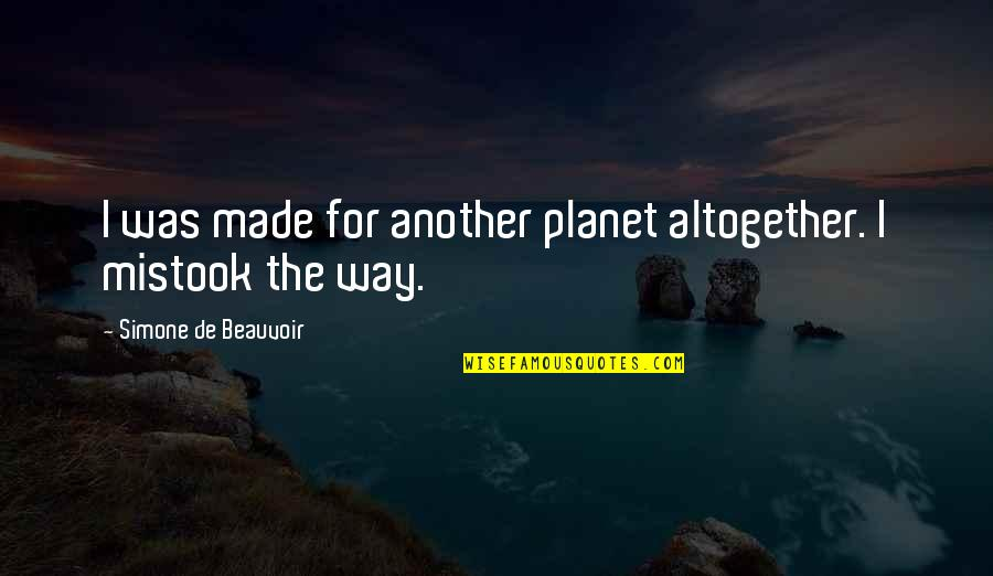 Beauvoir's Quotes By Simone De Beauvoir: I was made for another planet altogether. I