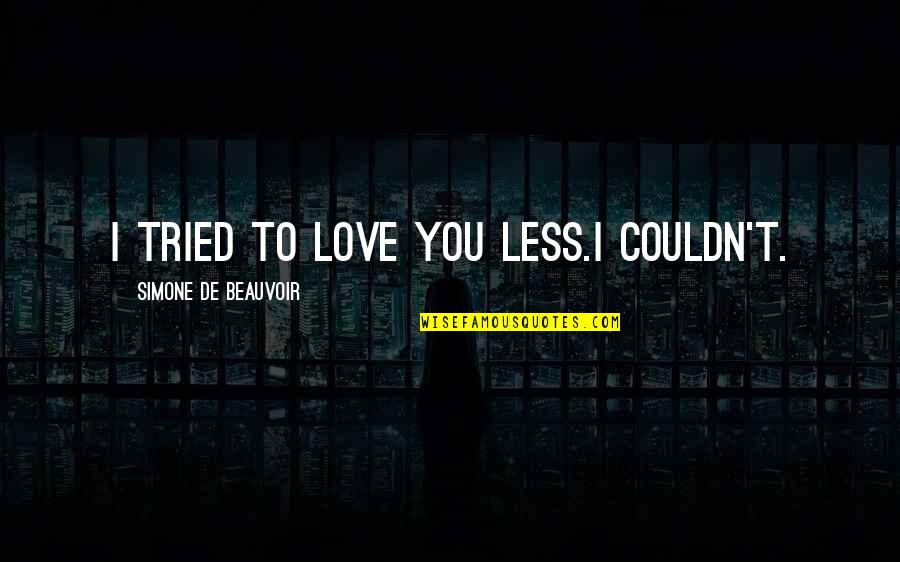Beauvoir's Quotes By Simone De Beauvoir: I tried to love you less.I couldn't.