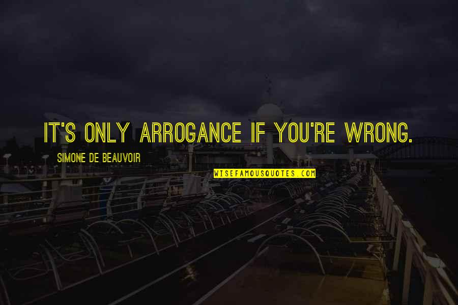 Beauvoir's Quotes By Simone De Beauvoir: It's only arrogance if you're wrong.
