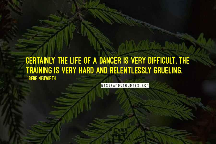 Bebe Neuwirth quotes: Certainly the life of a dancer is very difficult. The training is very hard and relentlessly grueling.
