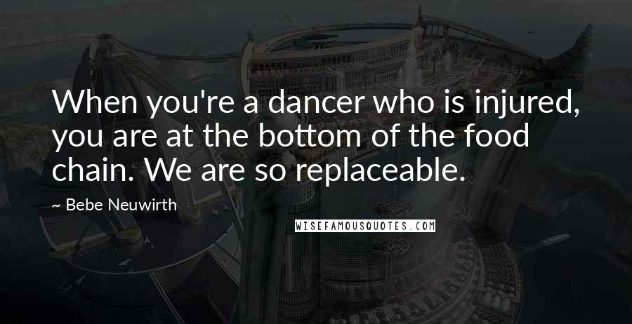 Bebe Neuwirth quotes: When you're a dancer who is injured, you are at the bottom of the food chain. We are so replaceable.