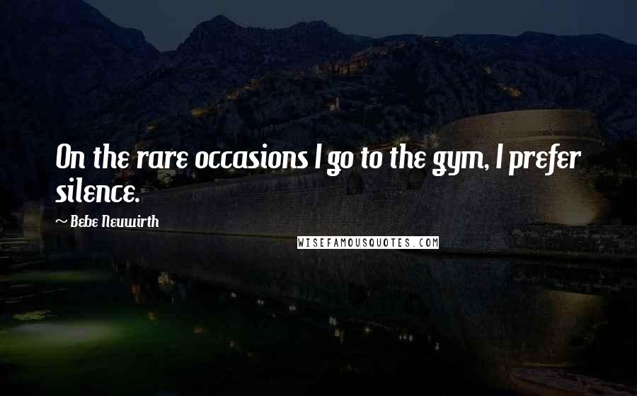 Bebe Neuwirth quotes: On the rare occasions I go to the gym, I prefer silence.