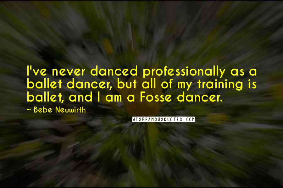 Bebe Neuwirth quotes: I've never danced professionally as a ballet dancer, but all of my training is ballet, and I am a Fosse dancer.