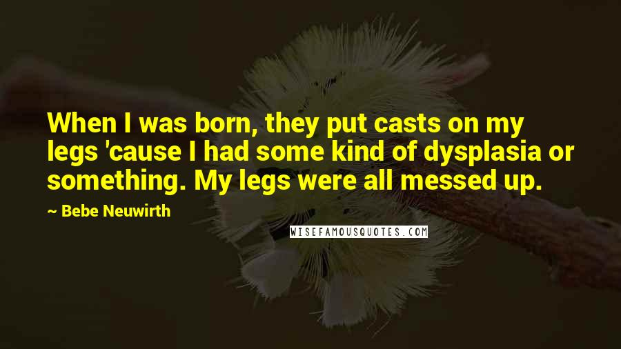 Bebe Neuwirth quotes: When I was born, they put casts on my legs 'cause I had some kind of dysplasia or something. My legs were all messed up.