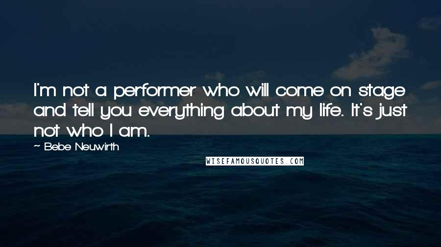 Bebe Neuwirth quotes: I'm not a performer who will come on stage and tell you everything about my life. It's just not who I am.