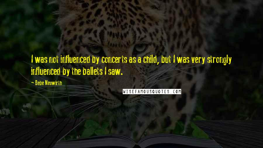 Bebe Neuwirth quotes: I was not influenced by concerts as a child, but I was very strongly influenced by the ballets I saw.
