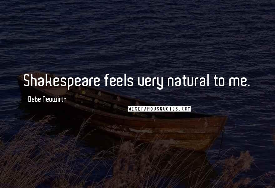 Bebe Neuwirth quotes: Shakespeare feels very natural to me.