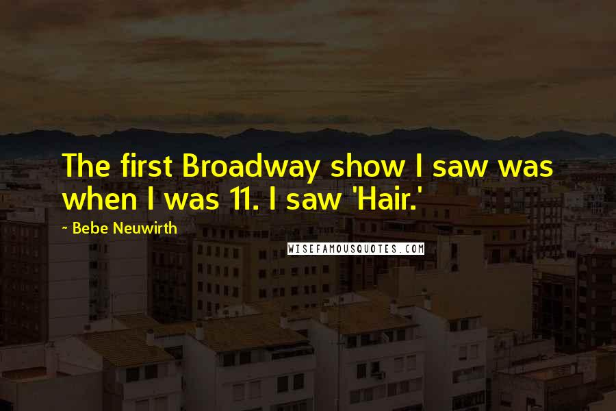 Bebe Neuwirth quotes: The first Broadway show I saw was when I was 11. I saw 'Hair.'