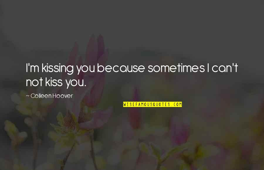 Because I Love You Quotes By Colleen Hoover: I'm kissing you because sometimes I can't not