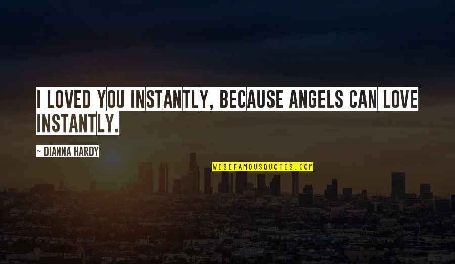 Because I Love You Quotes By Dianna Hardy: I loved you instantly, because angels can love