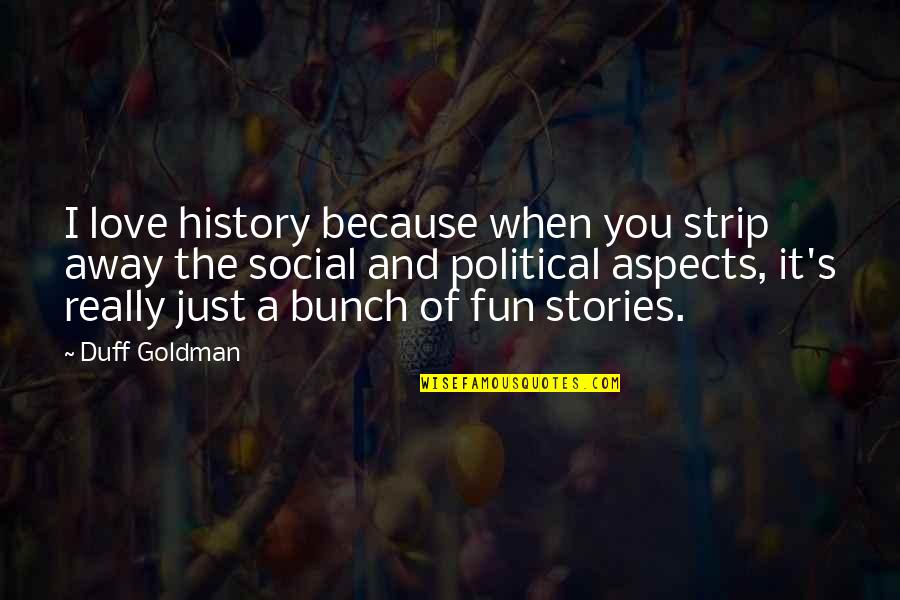 Because I Love You Quotes By Duff Goldman: I love history because when you strip away