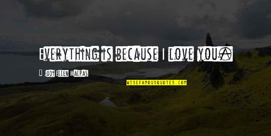 Because I Love You Quotes By Jodi Ellen Malpas: Everything is because I love you.