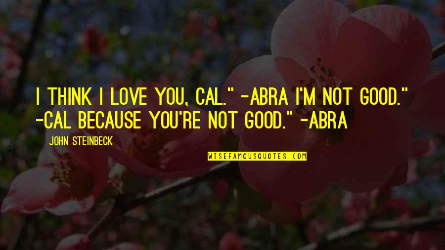 "Because I Love You Quotes By John Steinbeck: I think I love you, Cal."" -Abra I'm"