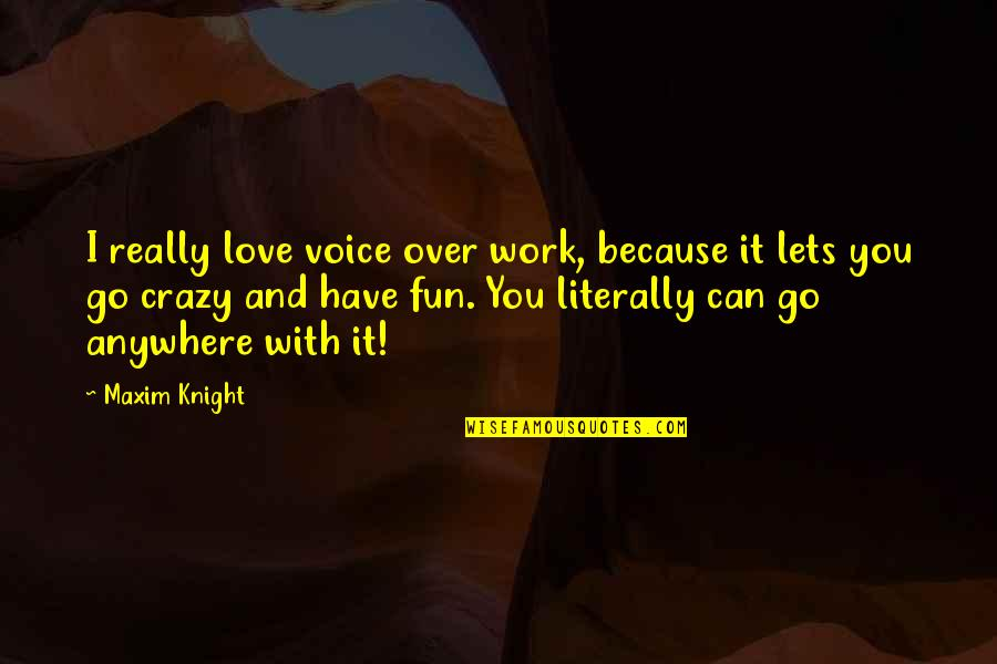 Because I Love You Quotes By Maxim Knight: I really love voice over work, because it