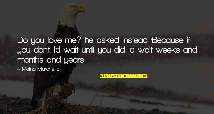 Because I Love You Quotes By Melina Marchetta: Do you love me?' he asked instead. 'Because