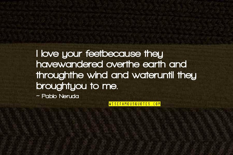 Because I Love You Quotes By Pablo Neruda: I love your feetbecause they havewandered overthe earth
