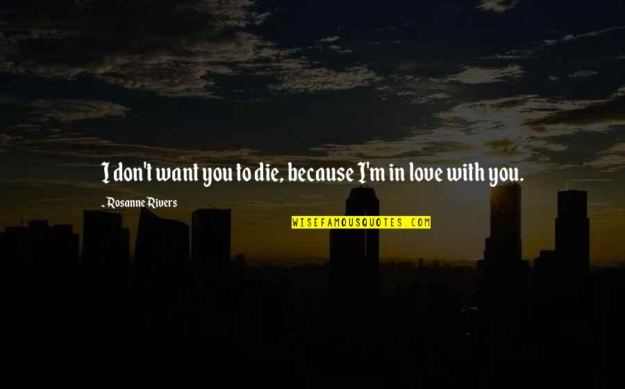 Because I Love You Quotes By Rosanne Rivers: I don't want you to die, because I'm