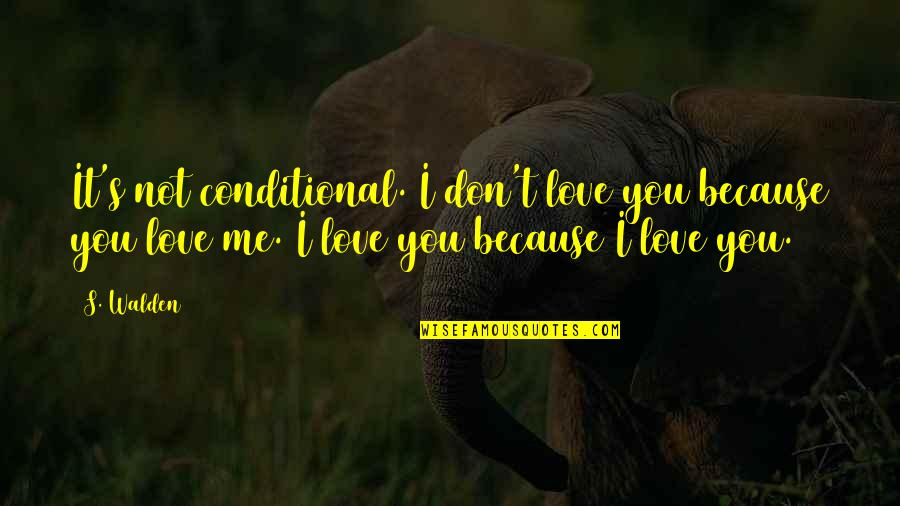 Because I Love You Quotes By S. Walden: It's not conditional. I don't love you because
