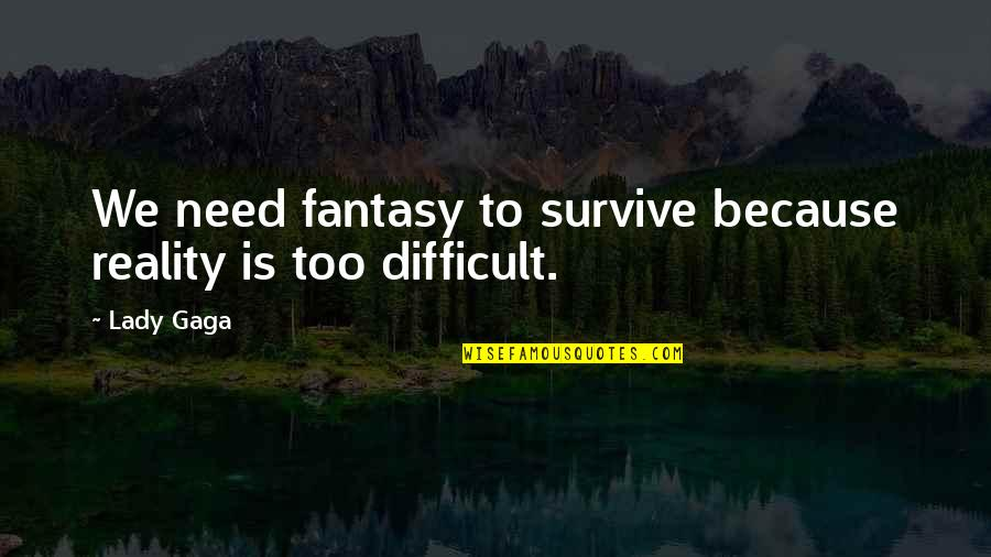 Because I'm A Lady Quotes By Lady Gaga: We need fantasy to survive because reality is