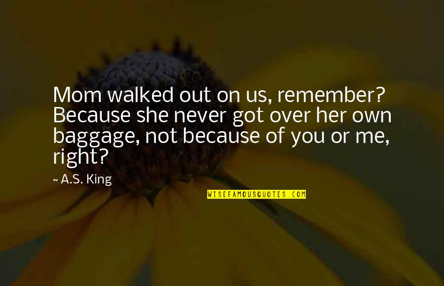 Because Of Her Quotes By A.S. King: Mom walked out on us, remember? Because she