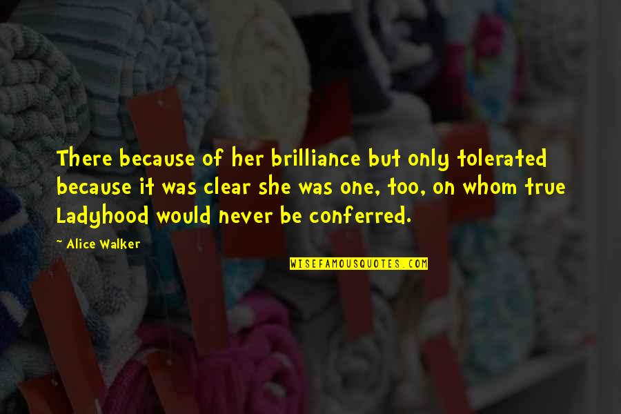 Because Of Her Quotes By Alice Walker: There because of her brilliance but only tolerated