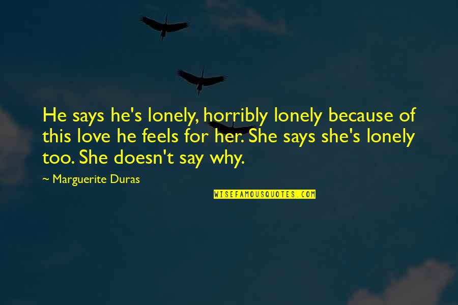 Because Of Her Quotes By Marguerite Duras: He says he's lonely, horribly lonely because of