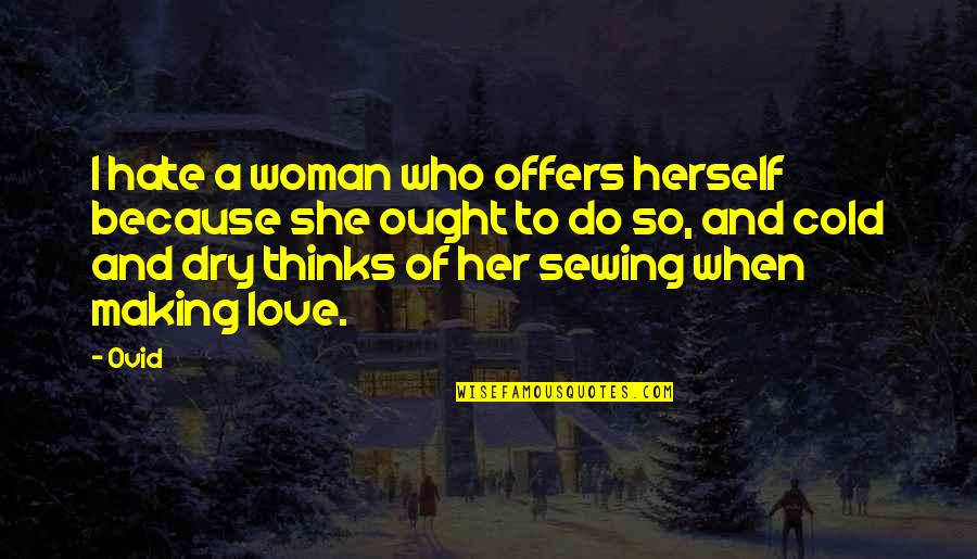 Because Of Her Quotes By Ovid: I hate a woman who offers herself because