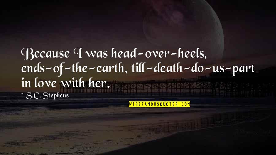 Because Of Her Quotes By S.C. Stephens: Because I was head-over-heels, ends-of-the-earth, till-death-do-us-part in love