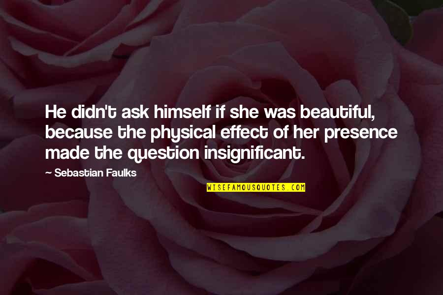 Because Of Her Quotes By Sebastian Faulks: He didn't ask himself if she was beautiful,