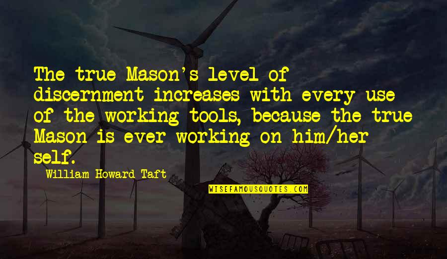 Because Of Her Quotes By William Howard Taft: The true Mason's level of discernment increases with