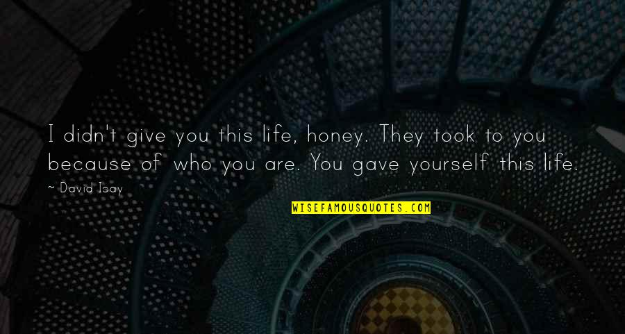 Because Of You I Didn't Give Up Quotes By David Isay: I didn't give you this life, honey. They