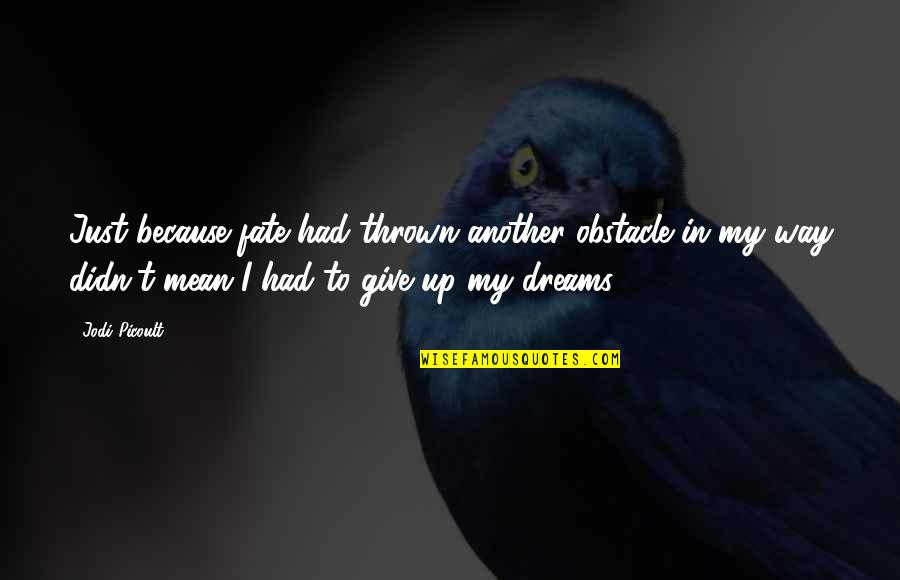 Because Of You I Didn't Give Up Quotes By Jodi Picoult: Just because fate had thrown another obstacle in