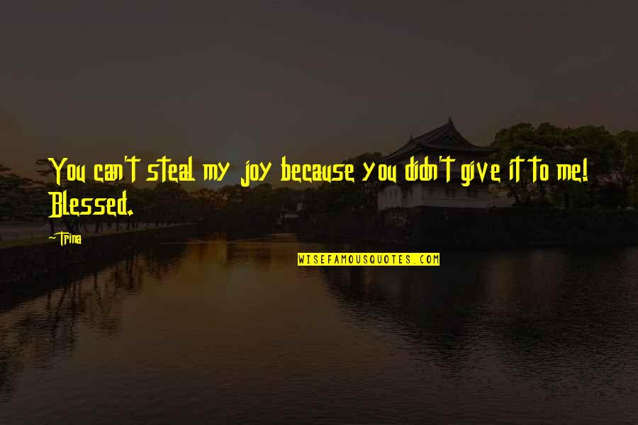 Because Of You I Didn't Give Up Quotes By Trina: You can't steal my joy because you didn't