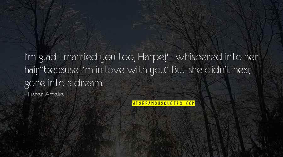 "Because She Quotes By Fisher Amelie: I'm glad I married you too, Harper,"" I"