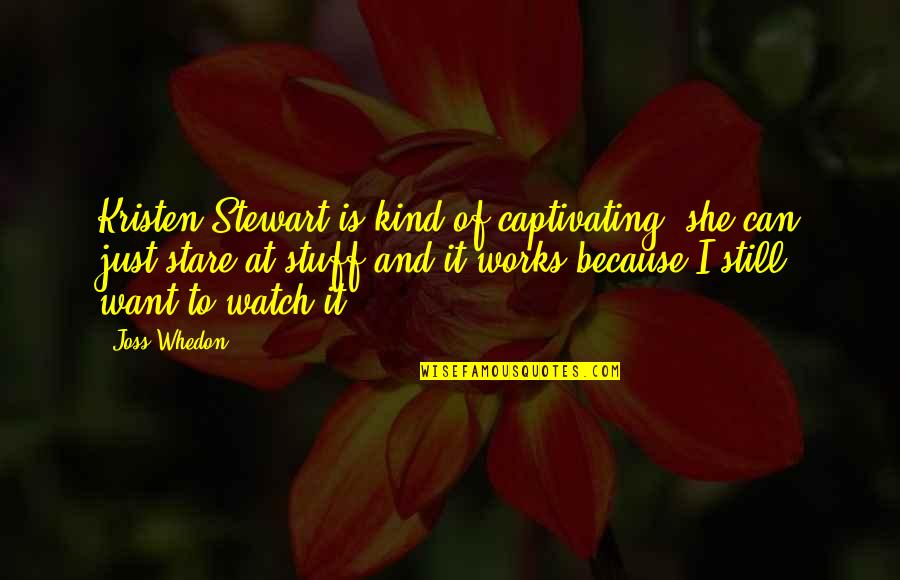 Because She Quotes By Joss Whedon: Kristen Stewart is kind of captivating; she can