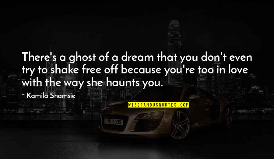 Because She Quotes By Kamila Shamsie: There's a ghost of a dream that you