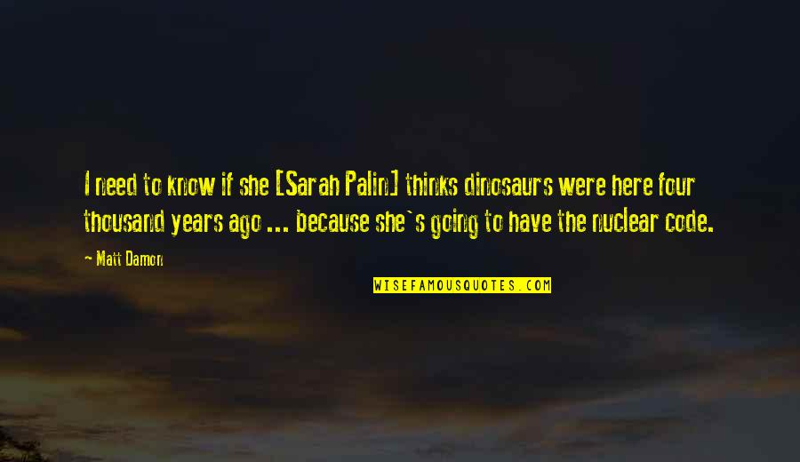 Because She Quotes By Matt Damon: I need to know if she [Sarah Palin]